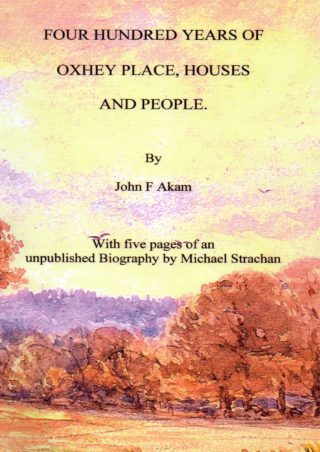Four Hundred Years of Oxhey Place, Houses and People | John F Akam